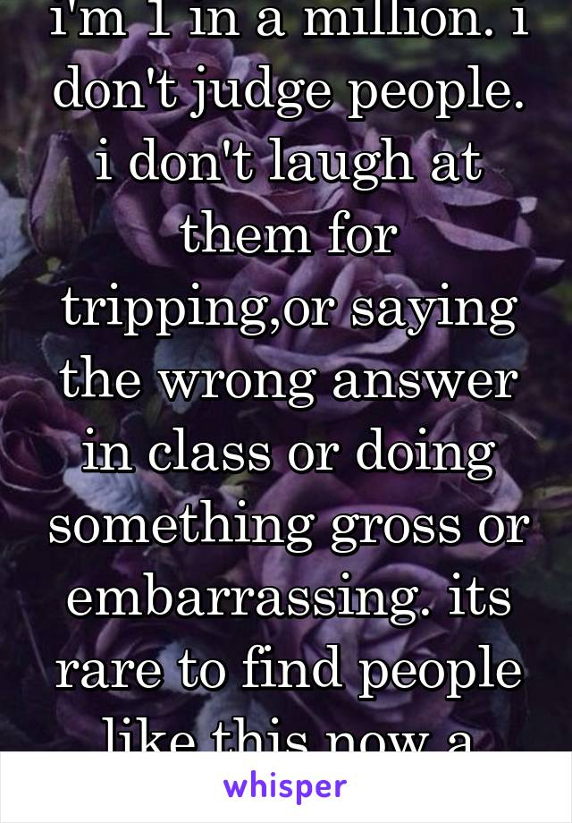 i'm 1 in a million. i don't judge people. i don't laugh at them for tripping,or saying the wrong answer in class or doing something gross or embarrassing. its rare to find people like this now a days.