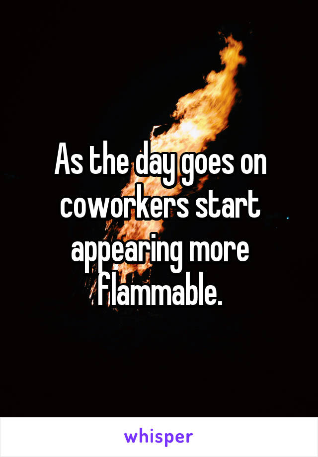 As the day goes on coworkers start appearing more flammable.