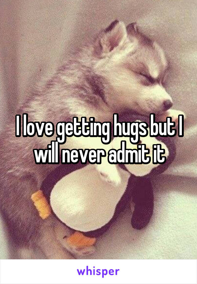 I love getting hugs but I will never admit it
