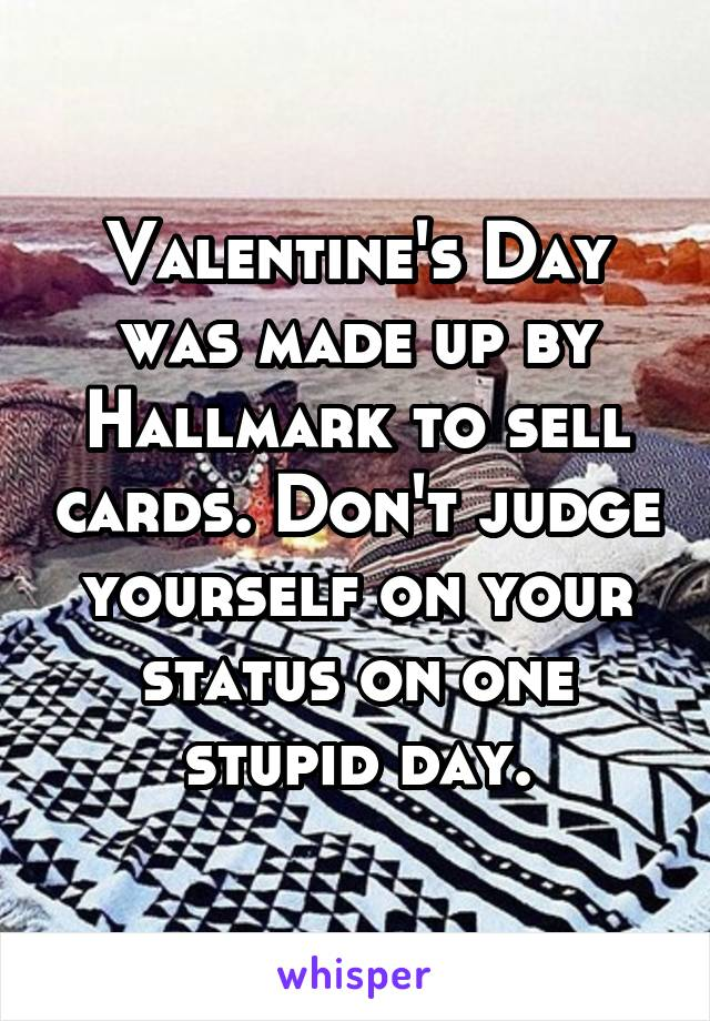 Valentine's Day was made up by Hallmark to sell cards. Don't judge yourself on your status on one stupid day.