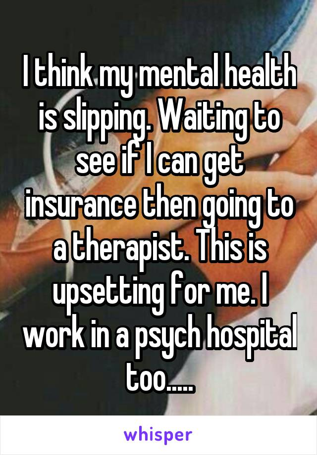 I think my mental health is slipping. Waiting to see if I can get insurance then going to a therapist. This is upsetting for me. I work in a psych hospital too.....