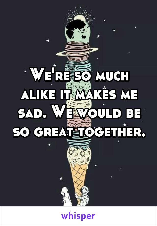 We're so much alike it makes me sad. We would be so great together.
