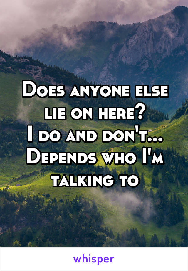 Does anyone else lie on here? I do and don't... Depends who I'm talking to