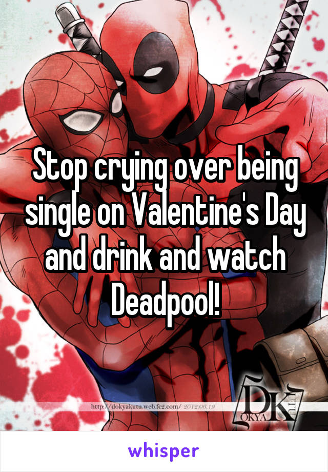 Stop crying over being single on Valentine's Day and drink and watch Deadpool!