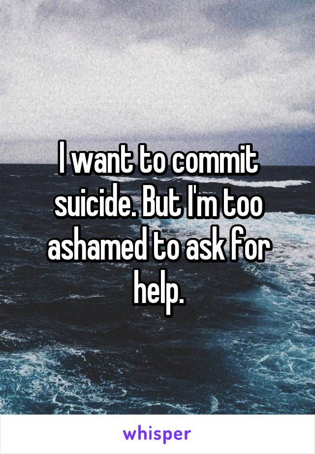 I want to commit suicide. But I'm too ashamed to ask for help.