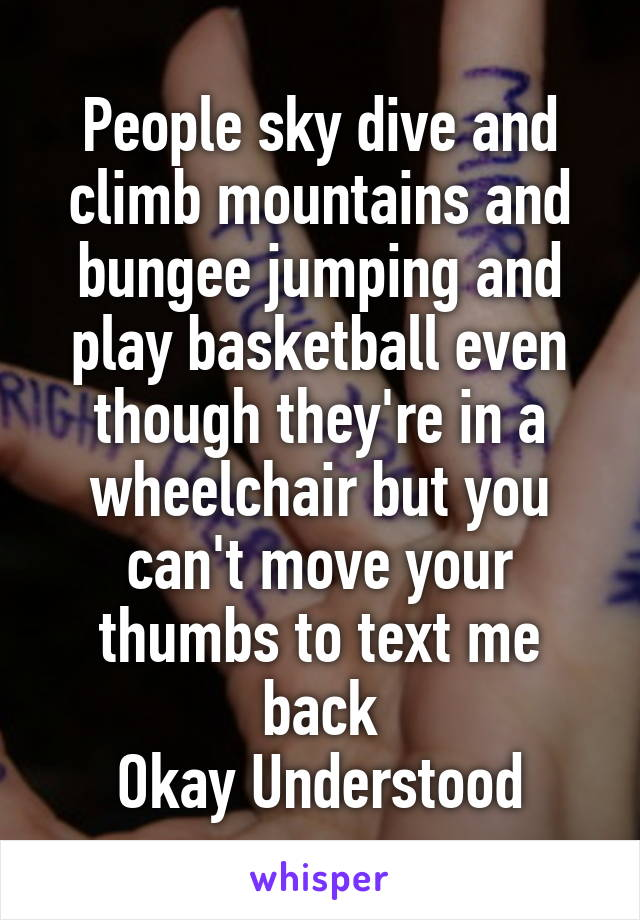 People sky dive and climb mountains and bungee jumping and play basketball even though they're in a wheelchair but you can't move your thumbs to text me back Okay Understood