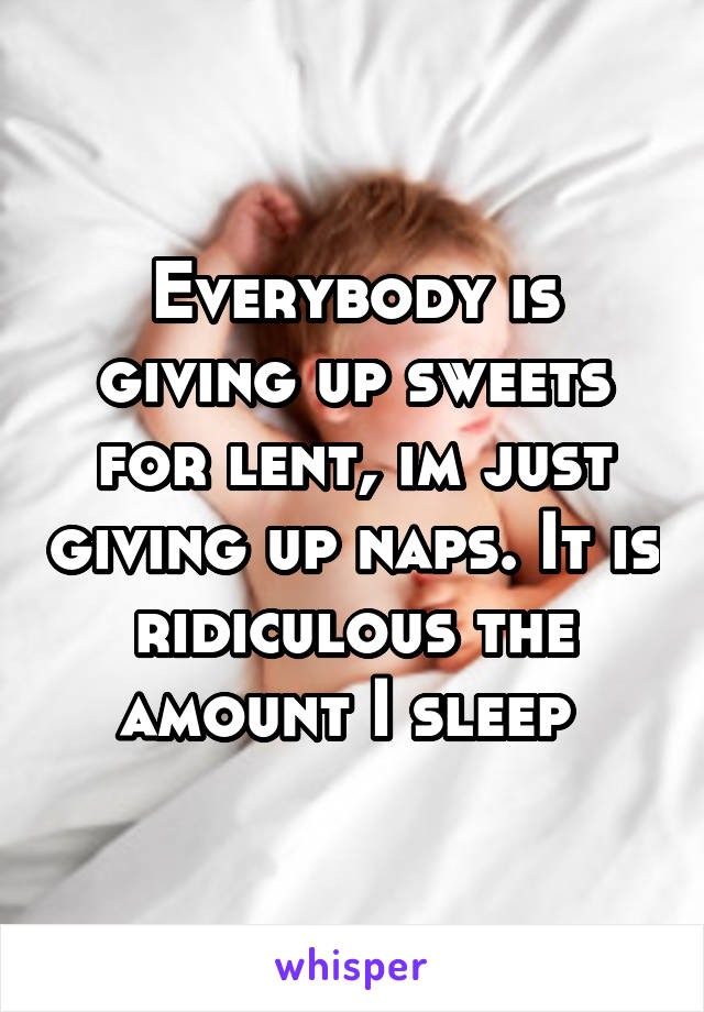 Everybody is giving up sweets for lent, im just giving up naps. It is ridiculous the amount I sleep