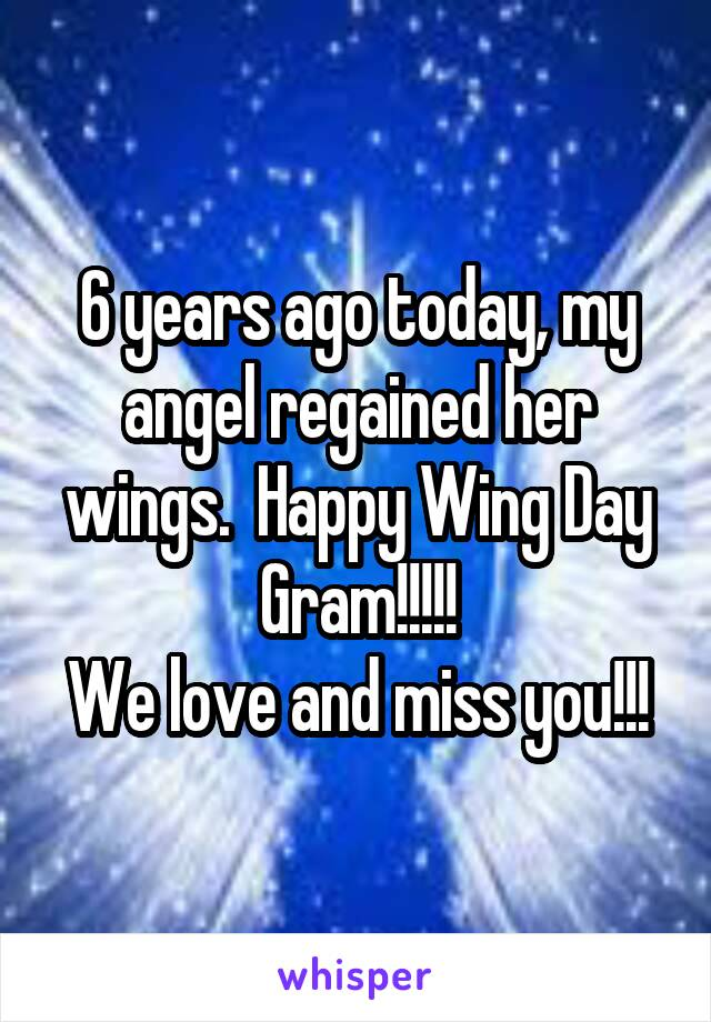 6 years ago today, my angel regained her wings.  Happy Wing Day Gram!!!!! We love and miss you!!!