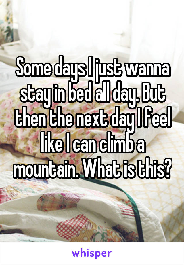Some days I just wanna stay in bed all day. But then the next day I feel like I can climb a mountain. What is this?