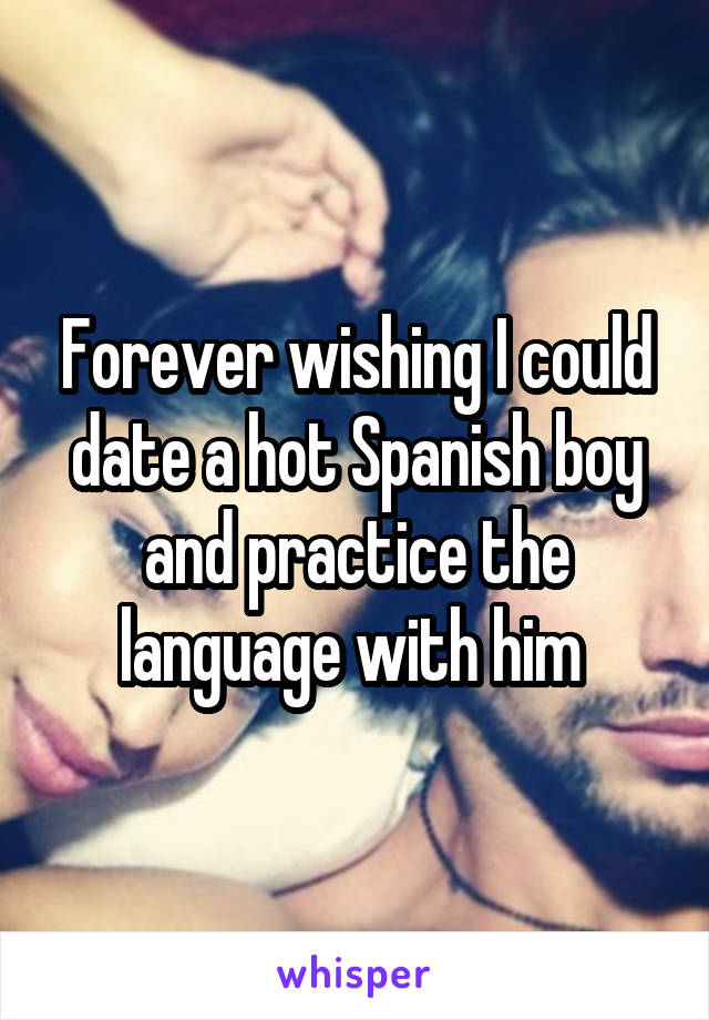 Forever wishing I could date a hot Spanish boy and practice the language with him