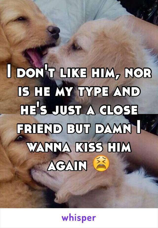 I don't like him, nor is he my type and he's just a close friend but damn I wanna kiss him again 😫