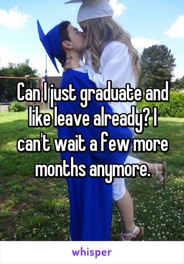 Can I just graduate and like leave already? I can't wait a few more months anymore.