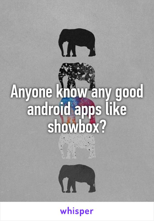Anyone know any good android apps like showbox?