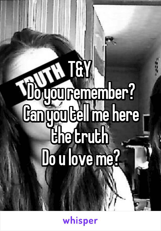 T&Y  Do you remember? Can you tell me here the truth  Do u love me?