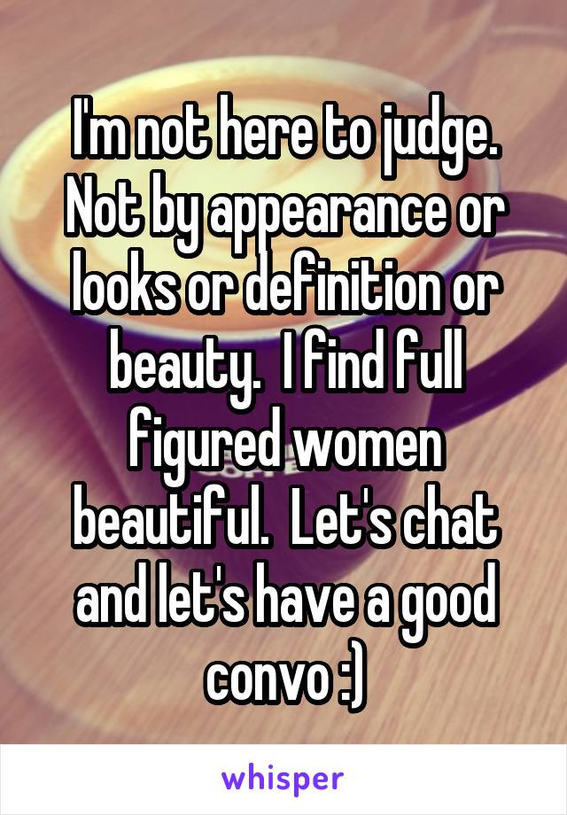 I'm not here to judge. Not by appearance or looks or definition or beauty.  I find full figured women beautiful.  Let's chat and let's have a good convo :)