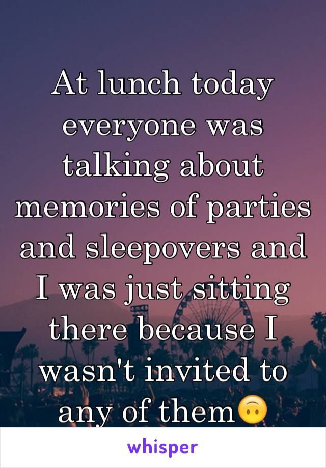 At lunch today everyone was talking about memories of parties and sleepovers and I was just sitting there because I wasn't invited to any of them🙃