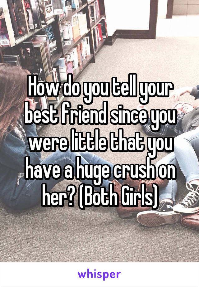 How do you tell your best friend since you were little that you have a huge crush on her? (Both Girls)