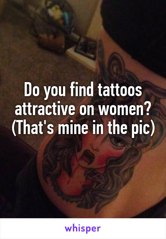 Do you find tattoos attractive on women? (That's mine in the pic)