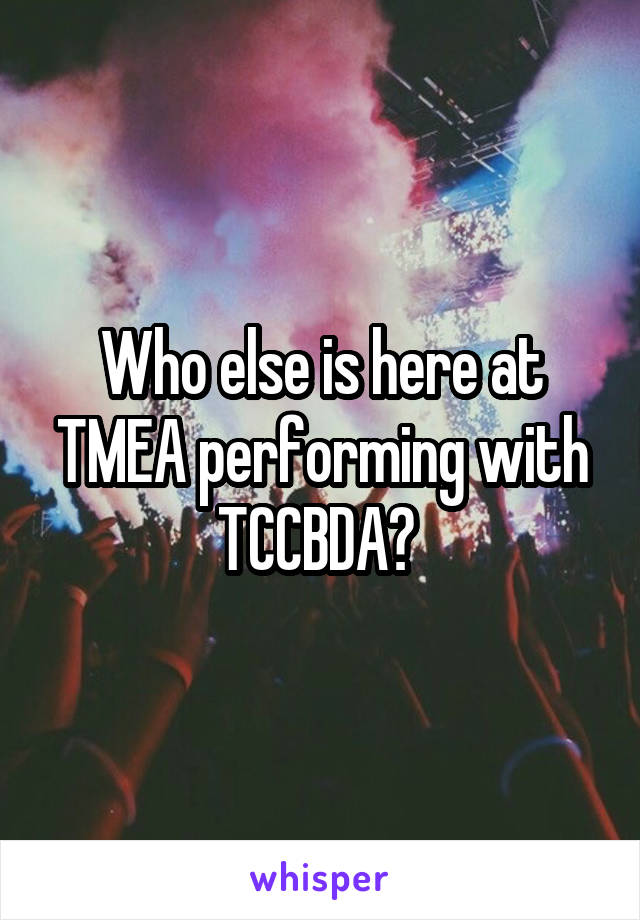 Who else is here at TMEA performing with TCCBDA?