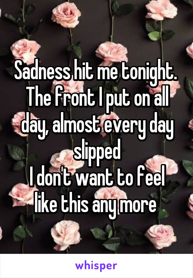 Sadness hit me tonight.  The front I put on all day, almost every day slipped I don't want to feel like this any more