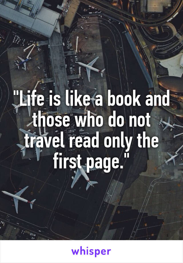 """Life is like a book and those who do not travel read only the first page."""