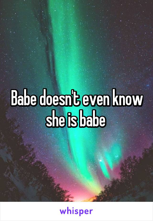 Babe doesn't even know she is babe
