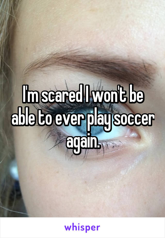 I'm scared I won't be able to ever play soccer again.