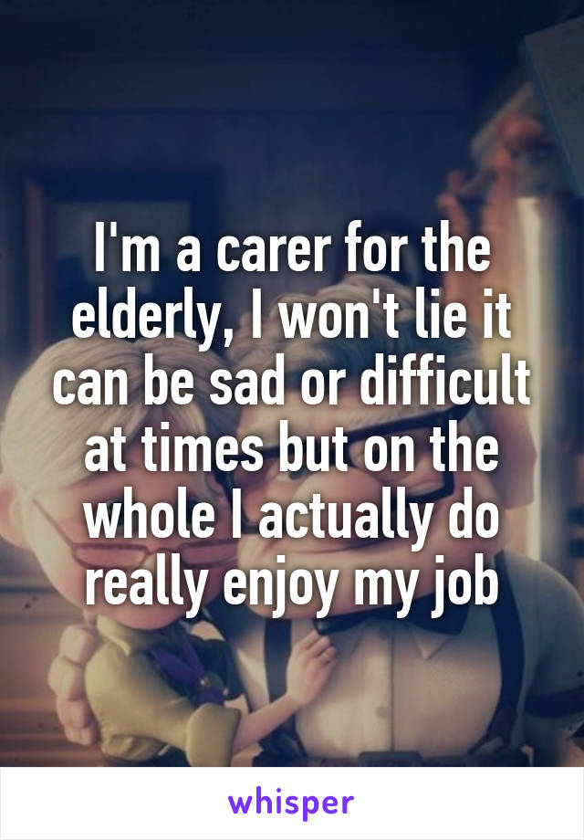 I'm a carer for the elderly, I won't lie it can be sad or difficult at times but on the whole I actually do really enjoy my job