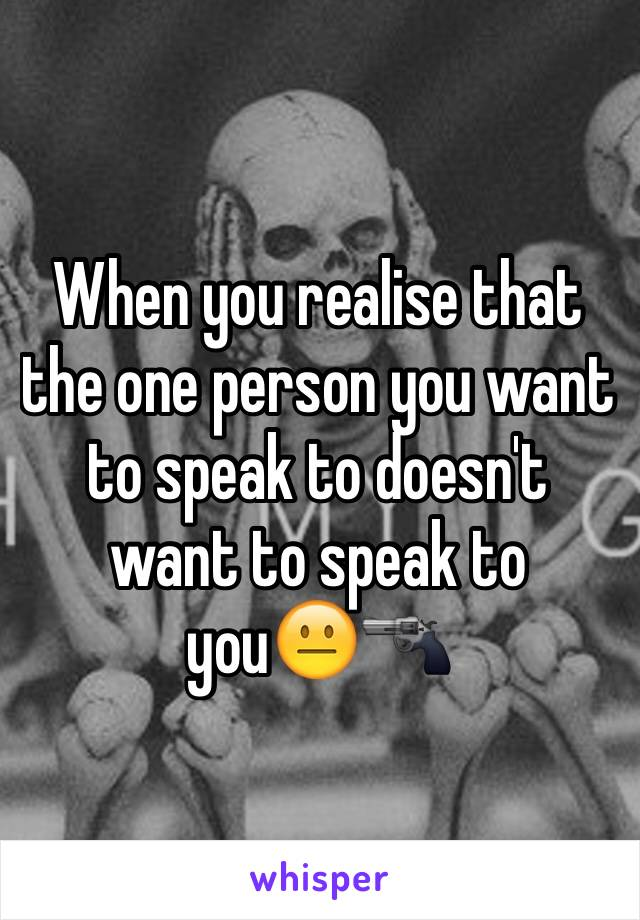 When you realise that the one person you want to speak to doesn't want to speak to you😐🔫