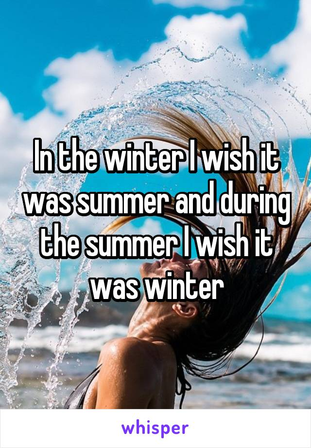 In the winter I wish it was summer and during the summer I wish it was winter