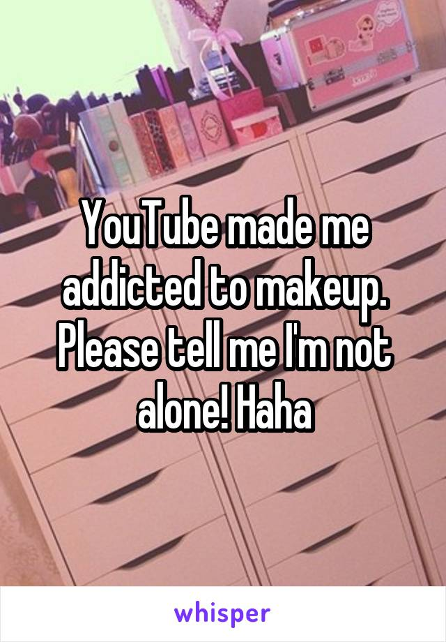 YouTube made me addicted to makeup. Please tell me I'm not alone! Haha