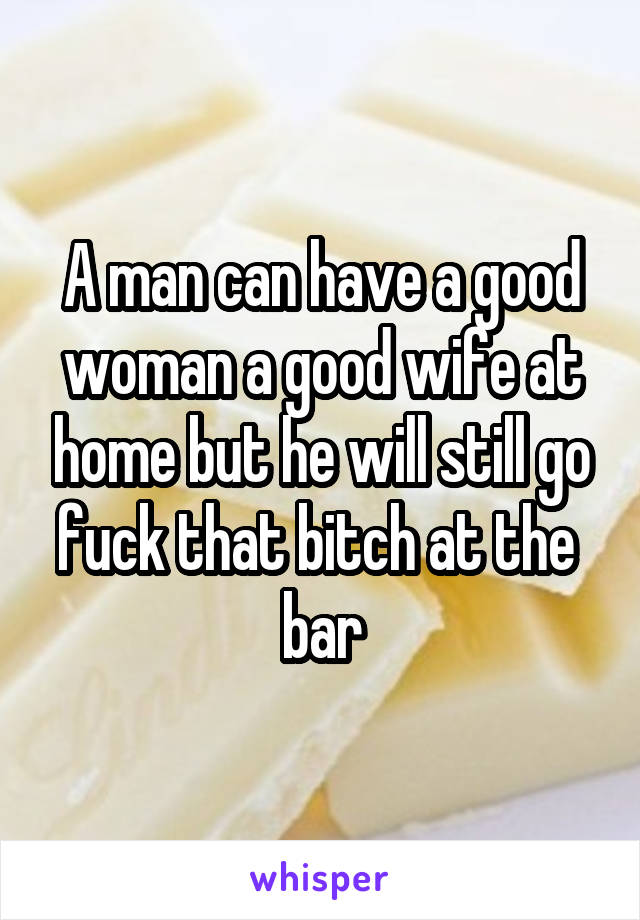 A man can have a good woman a good wife at home but he will still go fuck that bitch at the  bar