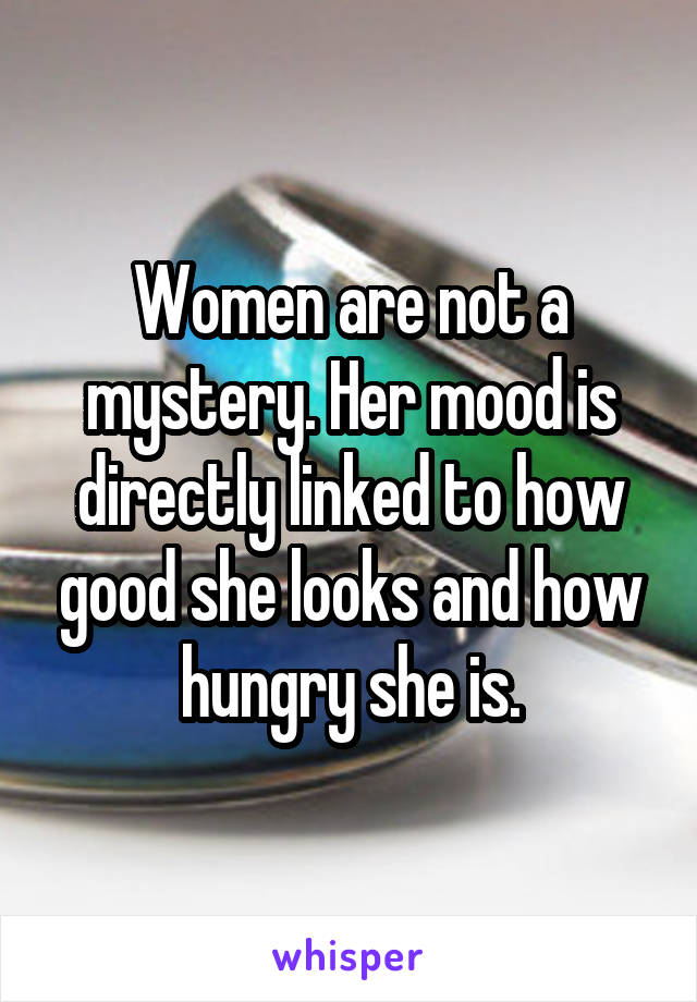 Women are not a mystery. Her mood is directly linked to how good she looks and how hungry she is.