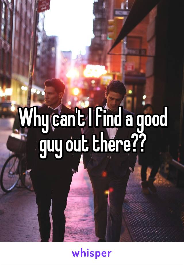 Why can't I find a good guy out there??