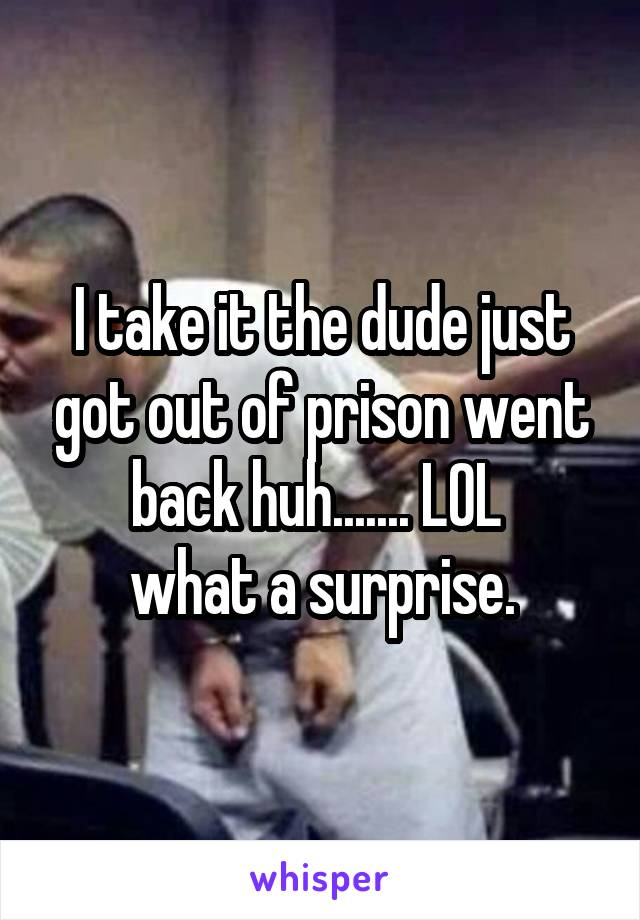 I take it the dude just got out of prison went back huh....... LOL  what a surprise.
