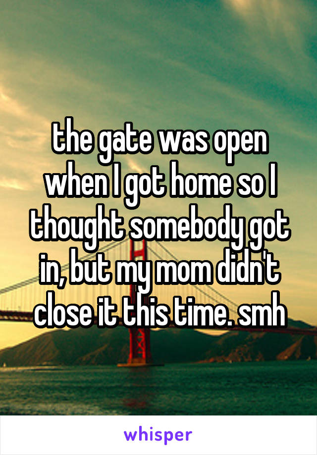 the gate was open when I got home so I thought somebody got in, but my mom didn't close it this time. smh
