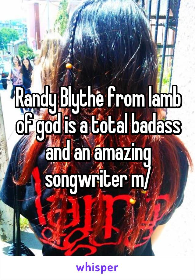 Randy Blythe from lamb of god is a total badass and an amazing songwriter \m/