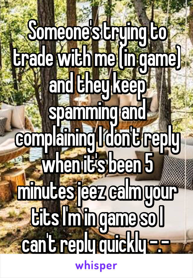 Someone's trying to trade with me (in game) and they keep spamming and complaining I don't reply when it's been 5 minutes jeez calm your tits I'm in game so I can't reply quickly -.-