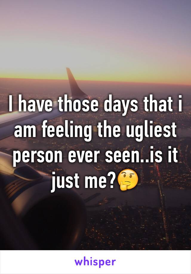I have those days that i am feeling the ugliest person ever seen..is it just me?🤔