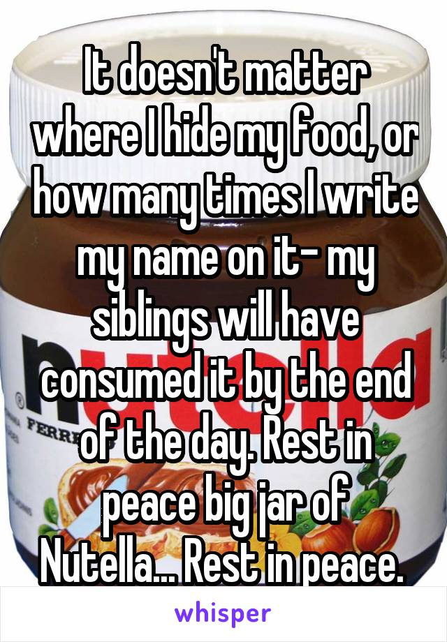 It doesn't matter where I hide my food, or how many times I write my name on it- my siblings will have consumed it by the end of the day. Rest in peace big jar of Nutella... Rest in peace.