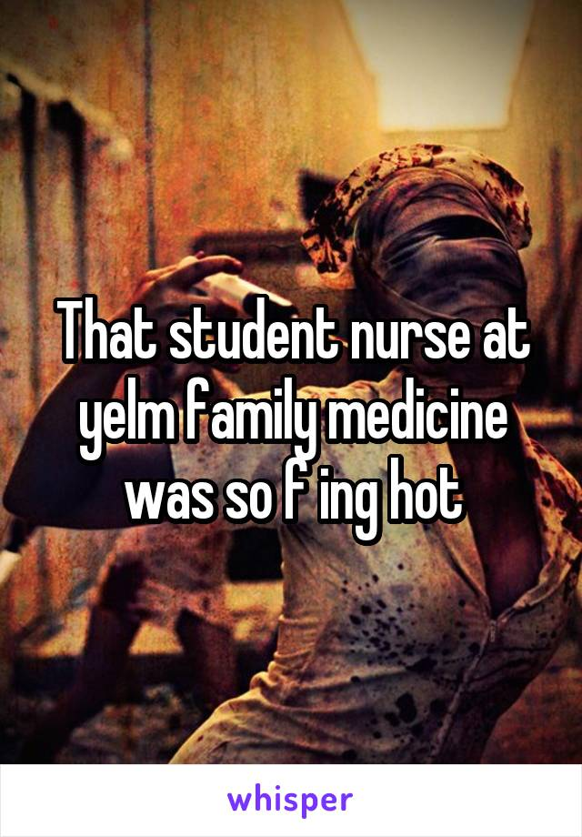 That student nurse at yelm family medicine was so f ing hot