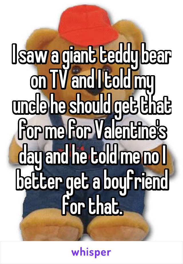 I saw a giant teddy bear on TV and I told my uncle he should get that for me for Valentine's day and he told me no I better get a boyfriend for that.