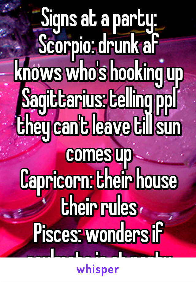 Signs at a party: Scorpio: drunk af knows who's hooking up Sagittarius: telling ppl they can't leave till sun comes up Capricorn: their house their rules Pisces: wonders if soulmate is at party