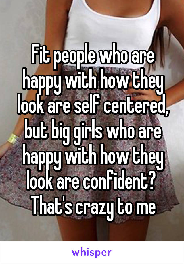 Fit people who are happy with how they look are self centered, but big girls who are happy with how they look are confident?  That's crazy to me