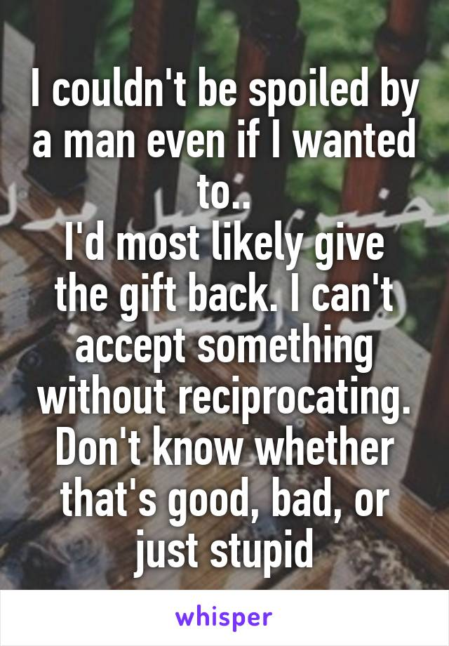 I couldn't be spoiled by a man even if I wanted to.. I'd most likely give the gift back. I can't accept something without reciprocating. Don't know whether that's good, bad, or just stupid