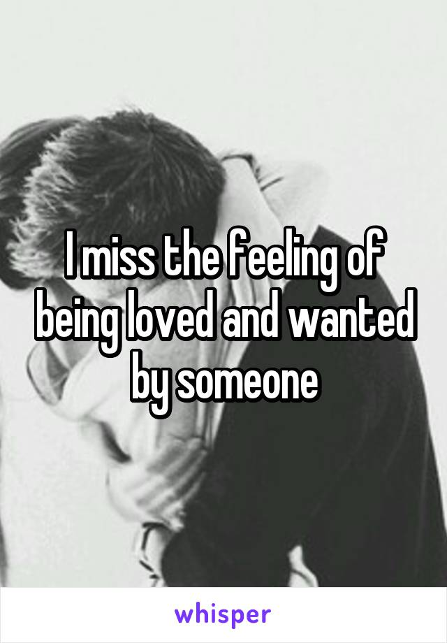 I miss the feeling of being loved and wanted by someone