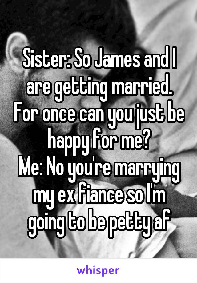Sister: So James and I are getting married. For once can you just be happy for me? Me: No you're marrying my ex fiance so I'm going to be petty af