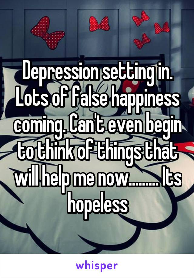 Depression setting in. Lots of false happiness coming. Can't even begin to think of things that will help me now......... Its hopeless