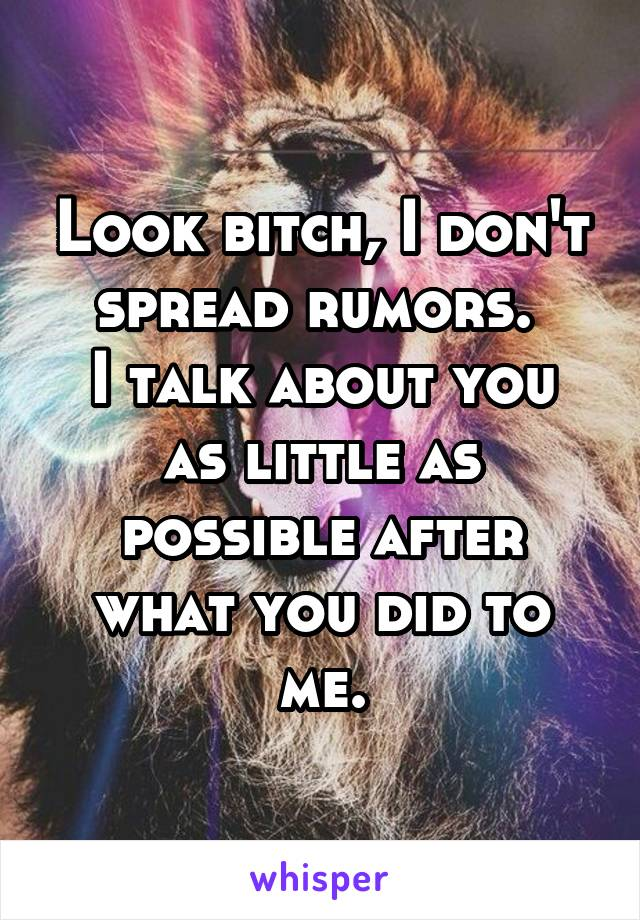 Look bitch, I don't spread rumors.  I talk about you as little as possible after what you did to me.