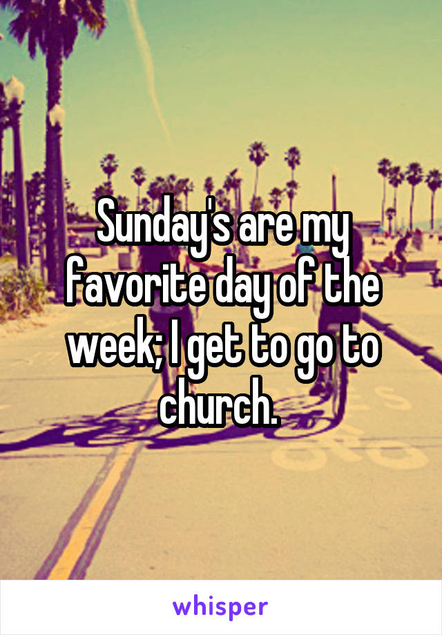 Sunday's are my favorite day of the week; I get to go to church.